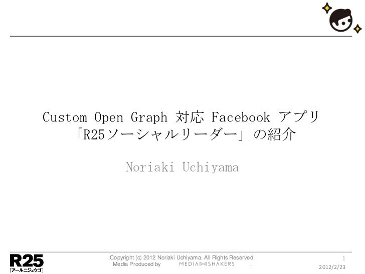 Custom Open Graph 対応 Facebook アプリ   「R25ソーシャルリーダー」の紹介             Noriaki Uchiyama       Copyright (c) 2012 Noriaki Uchiya...