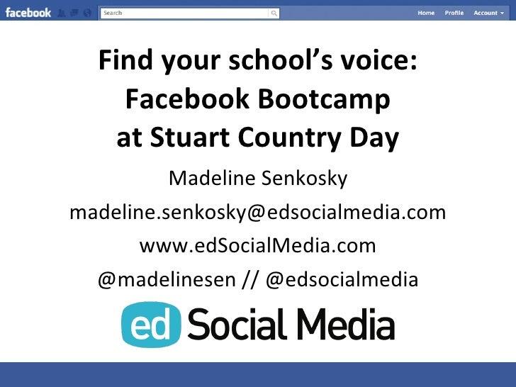 Find your school's voice: Facebook Bootcamp at Stuart Country Day <ul><li>Madeline Senkosky </li></ul><ul><li>[email_addre...