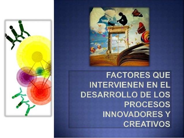 FACTORES QUE INTERVIENEN EN EL DESARROLLO DE LOS  PROCESOS INNOVADORES Y CREATIVOS  La innovación es la introducción exito...