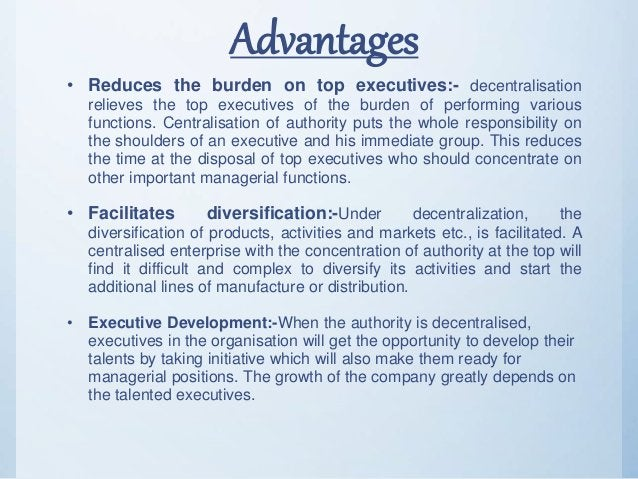 Advantages • Reduces the burden on top executives:- decentralisation relieves the top executives of the burden of performi...