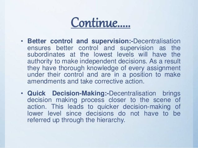 Continue..... • Better control and supervision:-Decentralisation ensures better control and supervision as the subordinate...