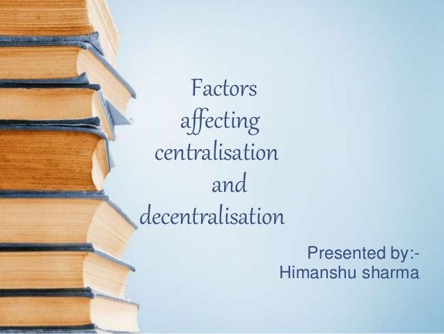 Factors affecting centralisation and decentralisation Presented by:- Himanshu sharma