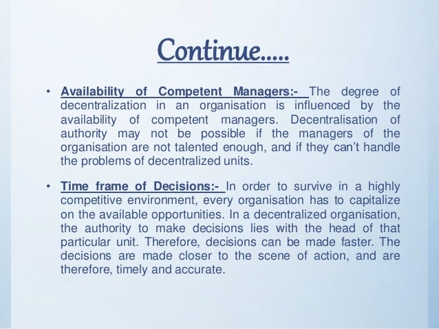 Continue..... • Availability of Competent Managers:- The degree of decentralization in an organisation is influenced by th...