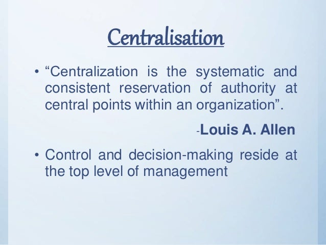 """Centralisation • """"Centralization is the systematic and consistent reservation of authority at central points within an org..."""