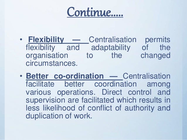 Continue..... • Flexibility — Centralisation permits flexibility and adaptability of the organisation to the changed circu...