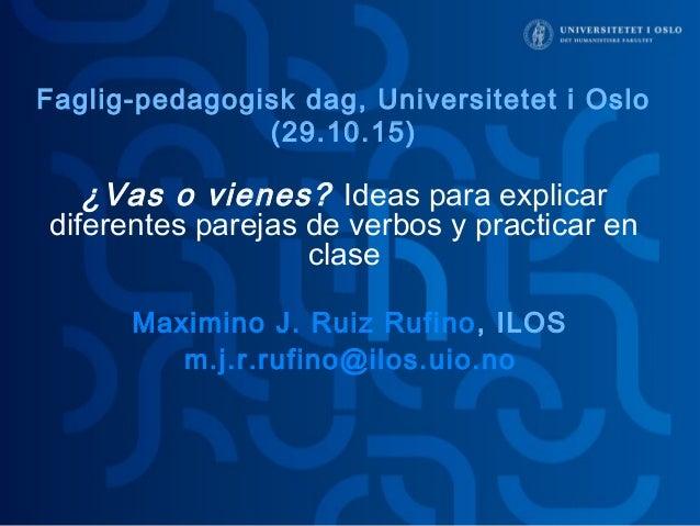 ¿Vas o vienes? Ideas para explicar diferentes parejas de verbos y practicar en clase Maximino J. Ruiz Rufino, ILOS m.j.r.r...