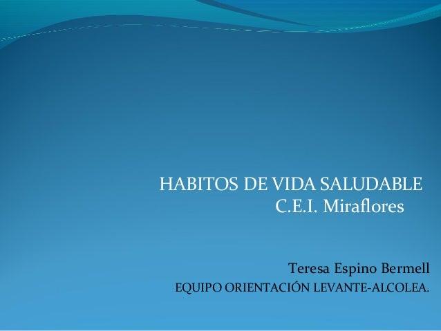 HABITOS DE VIDA SALUDABLE C.E.I. Miraflores Teresa Espino Bermell EQUIPO ORIENTACIÓN LEVANTE-ALCOLEA.