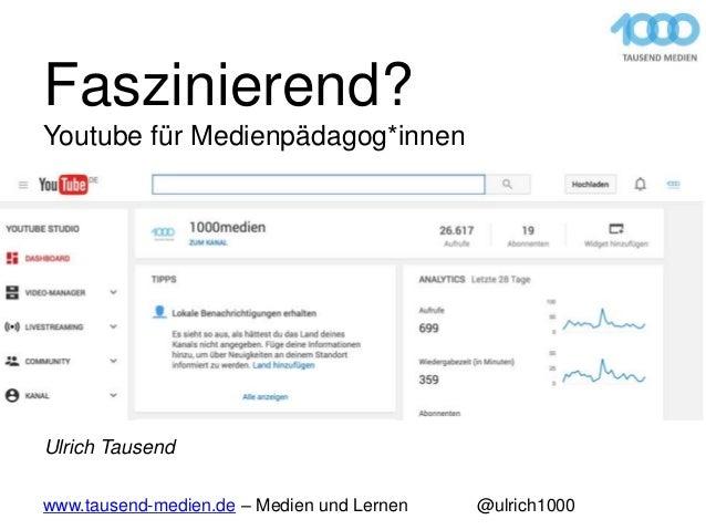 Faszinierend? Youtube für Medienpädagog*innen www.tausend-medien.de – Medien und Lernen @ulrich1000 Ulrich Tausend