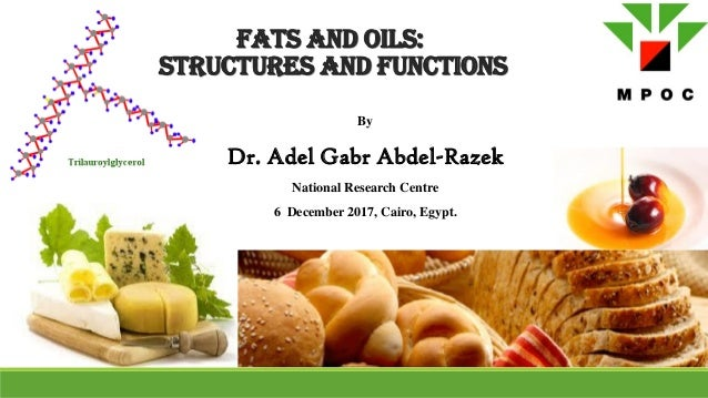 Fats and Oils: Structures and Functions By Dr. Adel Gabr Abdel-Razek National Research Centre 6 December 2017, Cairo, Egyp...