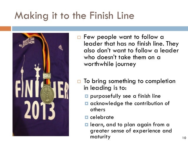 Making it to the Finish Line  Few people want to follow a leader that has no finish line. They also don't want to follow ...