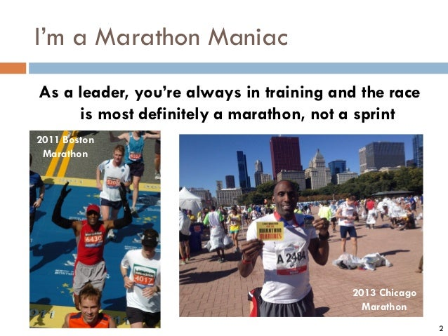 I'm a Marathon Maniac As a leader, you're always in training and the race is most definitely a marathon, not a sprint 2 20...