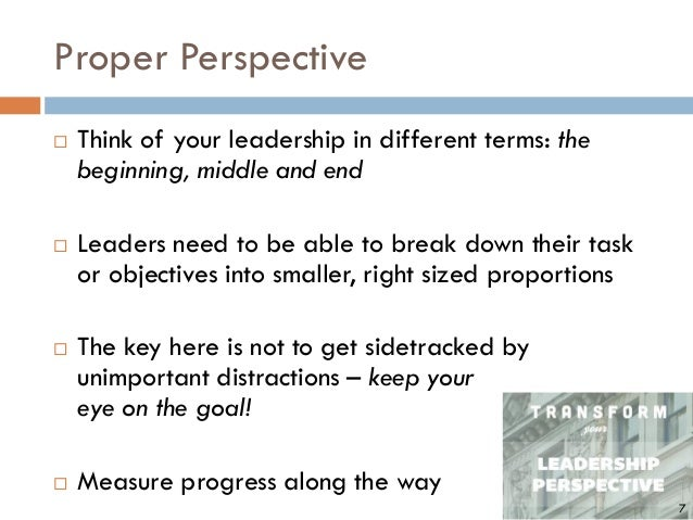 Proper Perspective  Think of your leadership in different terms: the beginning, middle and end  Leaders need to be able ...