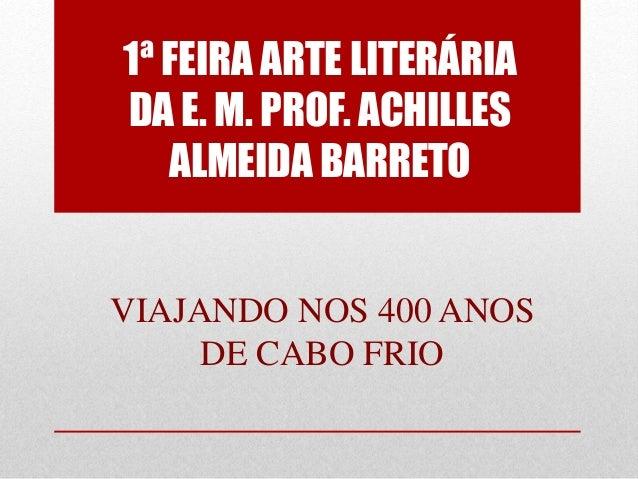 1ª FEIRA ARTE LITERÁRIA DA E. M. PROF. ACHILLES ALMEIDA BARRETO VIAJANDO NOS 400 ANOS DE CABO FRIO