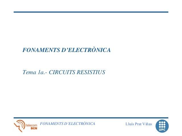 FONAMENTS D'ELECTRÒNICATema 1a.- CIRCUITS RESISTIUS     FONAMENTS D'ELECTRÒNICA   Lluís Prat Viñas