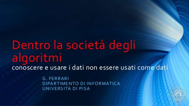 Dentro la società degli algoritmi conoscere e usare i dati non essere usati come dati G. FERRARI DIPARTIMENTO DI INFORMAT...