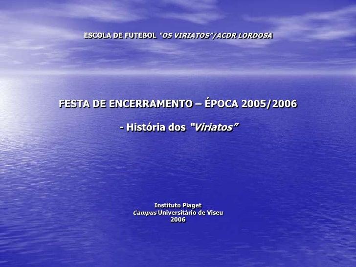 """ESCOLA DE FUTEBOL """"OS VIRIATOS""""/ACDR LORDOSAFESTA DE ENCERRAMENTO – ÉPOCA 2005/2006 - História dos """"Viriatos""""Instituto Pia..."""