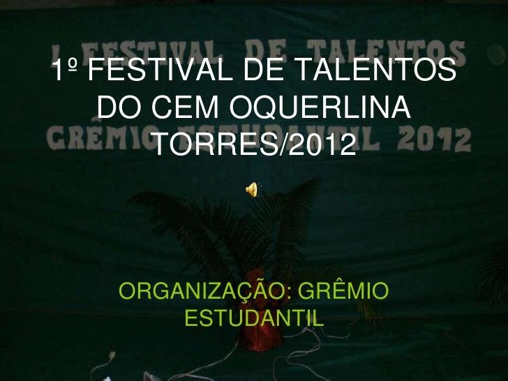 1º FESTIVAL DE TALENTOS   DO CEM OQUERLINA      TORRES/2012   ORGANIZAÇÃO: GRÊMIO       ESTUDANTIL