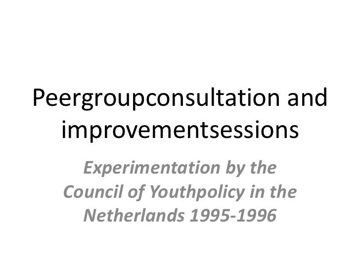 Peergroupconsultation and  improvementsessions    Experimentation by the  Council of Youthpolicy in the    Netherlands 199...