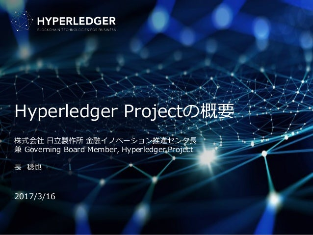 Hyperledger Projectの概要 株式会社 日立製作所 金融イノベーション推進センタ長 兼 Governing Board Member, Hyperledger Project 長 稔也 2017/3/16