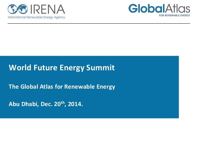 World Future Energy Summit The Global Atlas for Renewable Energy  Abu Dhabi, Dec. 20th, 2014.