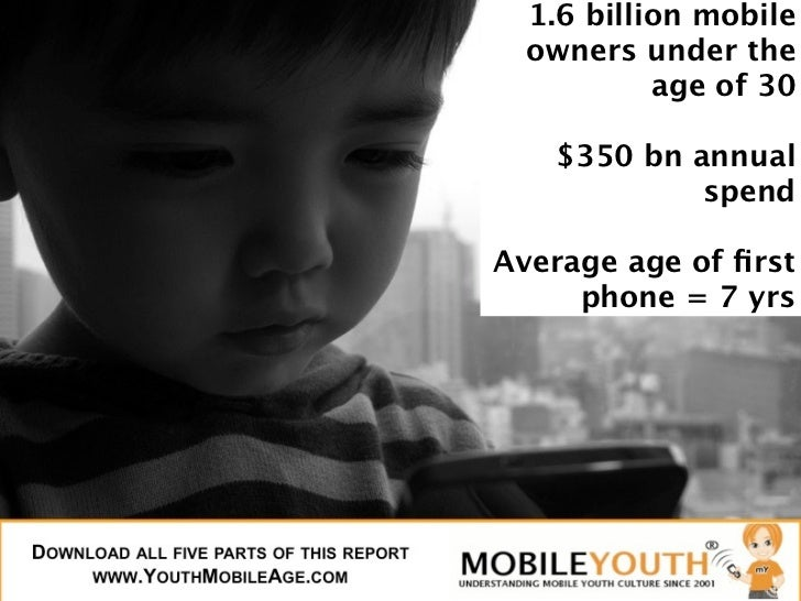 1.6 billion mobile  owners under the           age of 30   $350 bn annual            spendAverage age of first     phone = ...