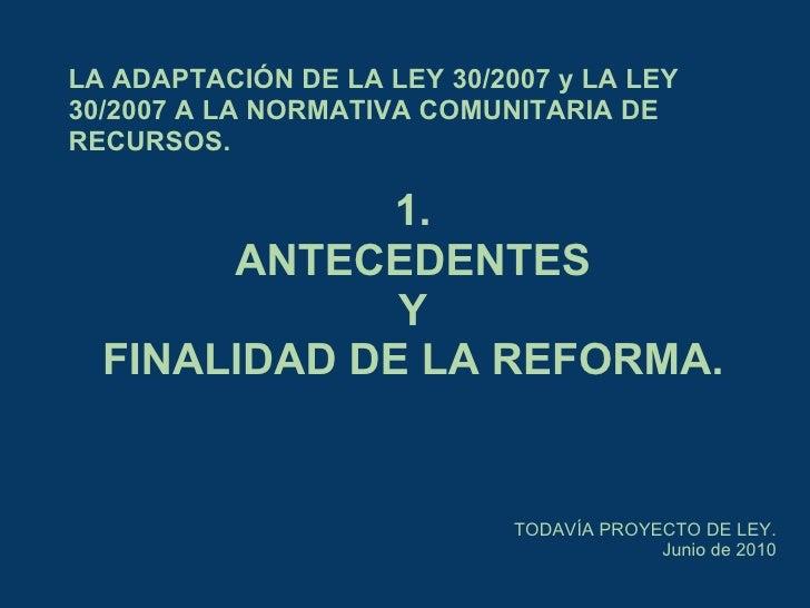 LA ADAPTACIÓN DE LA LEY 30/2007 yLA LEY 30/2007 A LA NORMATIVA COMUNITARIA DE RECURSOS. TODAVÍA PROYECTO DE LEY. Junio de...