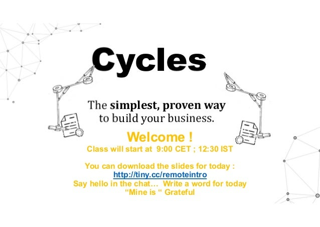 Cycles The simplest,provenway to build your business. Welcome ! Class will start at 9:00 CET ; 12:30 IST You can downlo...
