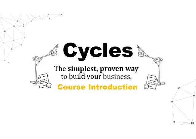 Cycles The simplest,provenway to build your business. Course Introduction