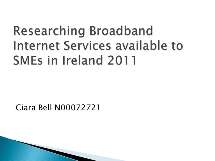 Researching Broadband Internet Services available to SMEs in Ireland 2011<br />Ciara Bell N00072721<br />