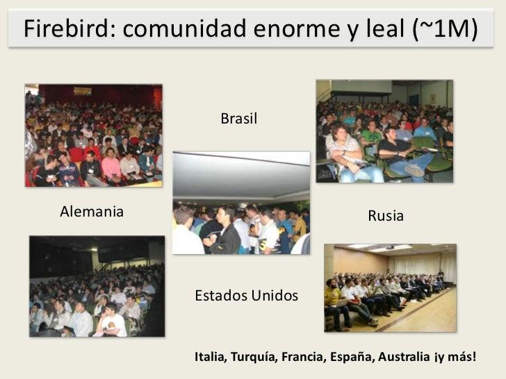 Firebird: comunidadenorme y leal (~1M)<br />Brasil<br />Alemania<br />Rusia<br />EstadosUnidos<br />Italia, Turquía, Franc...
