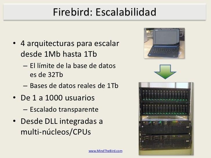 Firebird: Escalabilidad<br />4 arquitecturasparaescalardesde 1Mb hasta1Tb<br />El límite de la base de datoses de 32Tb<br ...