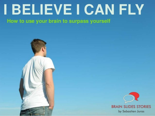 I BELIEVE I CAN FLY How to use your brain to surpass yourself
