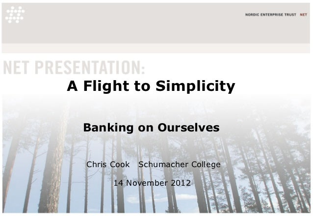 A Flight to Simplicity  Banking on Ourselves  Chris Cook   Schumacher College        14 November 2012