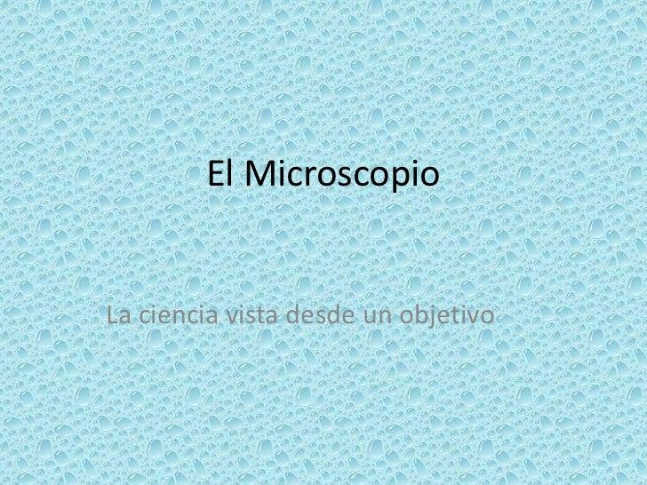 El Microscopio<br />La ciencia vista desde un objetivo<br />