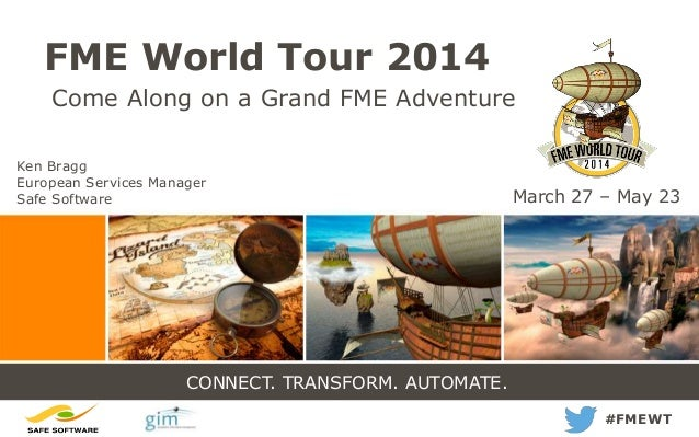 CONNECT. TRANSFORM. AUTOMATE. FME World Tour 2014 Come Along on a Grand FME Adventure #FMEWT March 27 – May 23 Ken Bragg E...