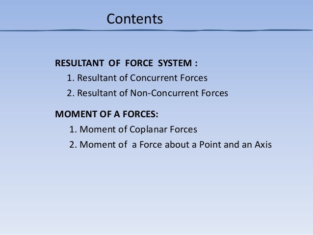 RESULTANT OF FORCE SYSTEM : 1. Resultant of Concurrent Forces 2. Resultant of Non-Concurrent Forces MOMENT OF A FORCES: 1....