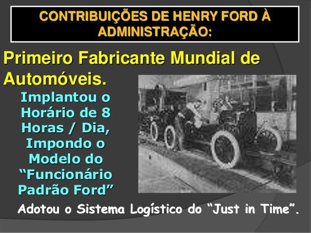 CONTRIBUIÇÕES DE HENRY FORD À ADMINISTRAÇÃO: Primeiro Fabricante Mundial de Automóveis. Implantou o Horário de 8 Horas / D...
