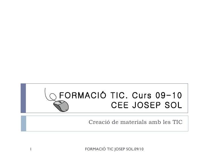 FORMACIÓ TIC. Curs 09-10 CEE JOSEP SOL Creació de materials amb les TIC
