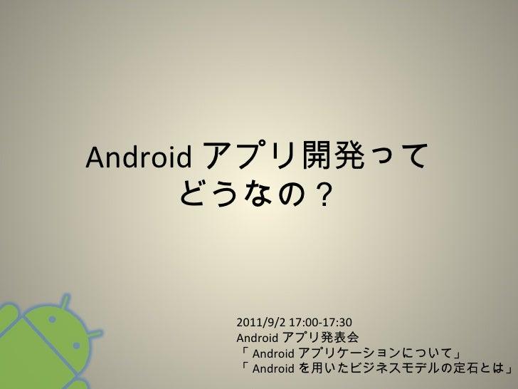 Android アプリ開発って どうなの? 2011/9/2 17:00-17:30 Android アプリ発表会 「 Android アプリケーションについて」 「 Android を用いたビジネスモデルの定石とは」