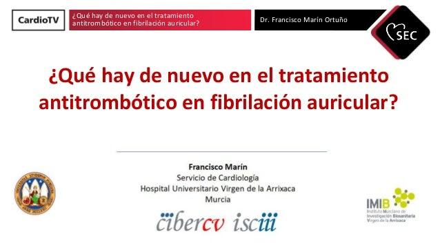 ¿Qué hay de nuevo en el tratamiento antitrombótico en fibrilación auricular? Dr. Francisco Marín Ortuño ¿Qué hay de nuevo ...