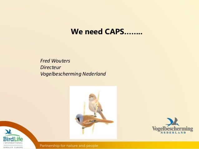We need CAPS……..  Fred Wouters  Directeur  Vogelbescherming Nederland