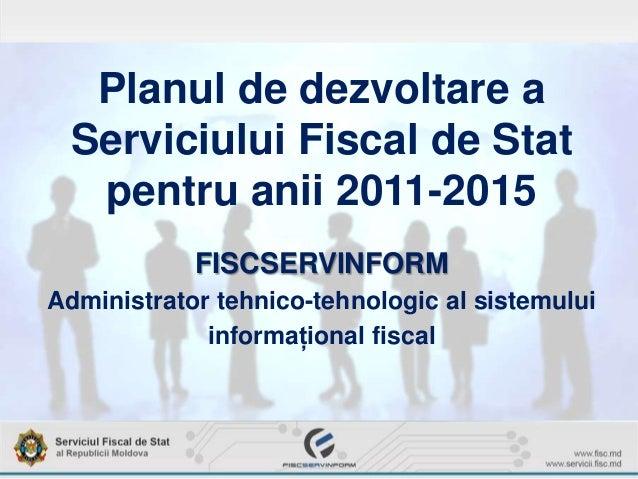 Planul de dezvoltare aServiciului Fiscal de Statpentru anii 2011-2015FISCSERVINFORMAdministrator tehnico-tehnologic al sis...