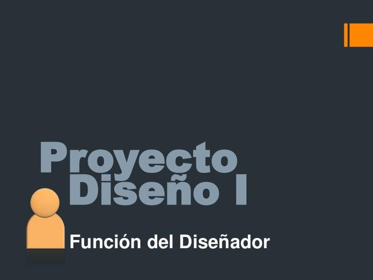 Proyecto<br />Diseño I<br />Función del Diseñador<br />