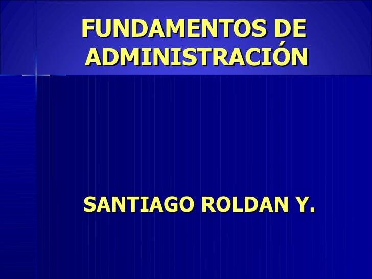 FUNDAMENTOS DE  ADMINISTRACIÓN <ul><li>SANTIAGO ROLDAN Y. </li></ul>