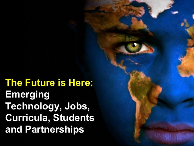 The Future is Here: Emerging Technology, Jobs, Curricula, Students and Partnerships