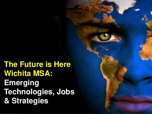 The Future is Here Wichita MSA: Emerging Technologies, Jobs & Strategies