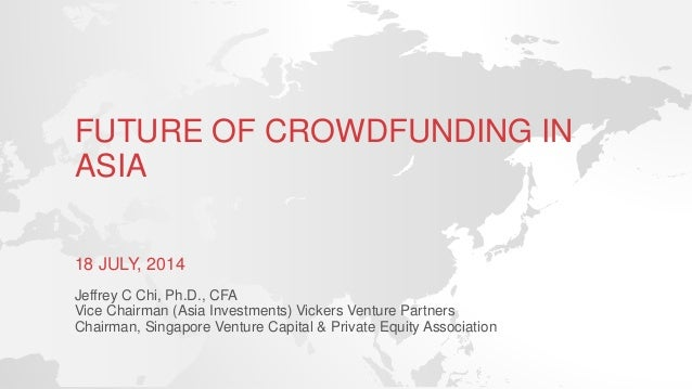 FUTURE OF CROWDFUNDING IN ASIA 18 JULY, 2014 Jeffrey C Chi, Ph.D., CFA Vice Chairman (Asia Investments) Vickers Venture Pa...
