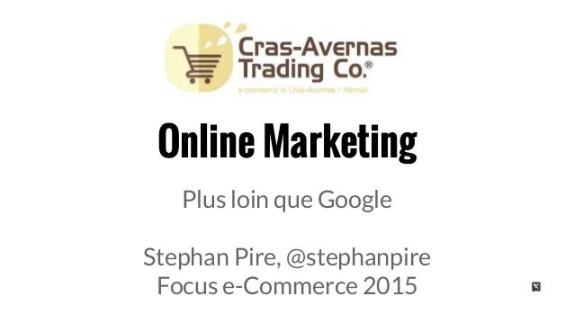 Online Marketing Plus loin que Google Stephan Pire, @stephanpire Focus e-Commerce 2015