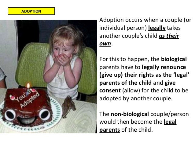 ADOPTIONAdoption occurs when a couple (orindividual person) legally takesanother couple's child as theirown.For this to ha...