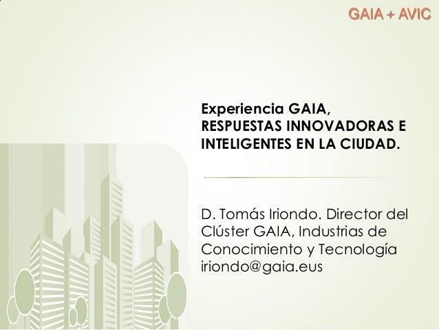 GAIA + AVIC Experiencia GAIA, RESPUESTAS INNOVADORAS E INTELIGENTES EN LA CIUDAD. D. Tomás Iriondo. Director del Clúster G...